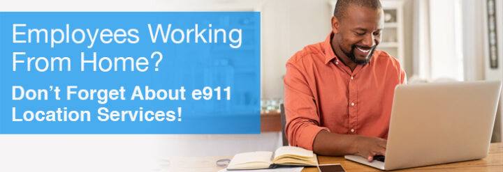 Employees Working From Home? Don't Forget About e911 Location Services!